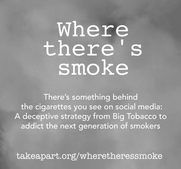 There's something behind the cigarettes you see on social media: A deceptive strategy from Big Tobacco to addict the next generation of smokers. TakeApart.org/WhereTheresSmoke